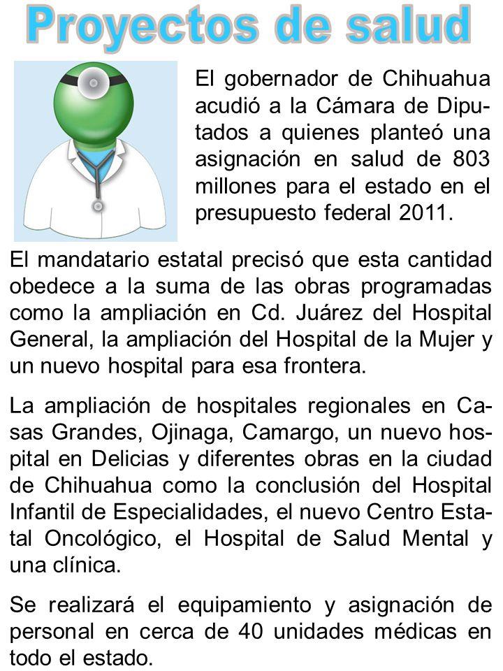 El gobernador de Chihuahua acudió a la Cámara de Dipu- tados a quienes planteó una asignación en salud de 803 millones para el estado en el presupuesto federal 2011.