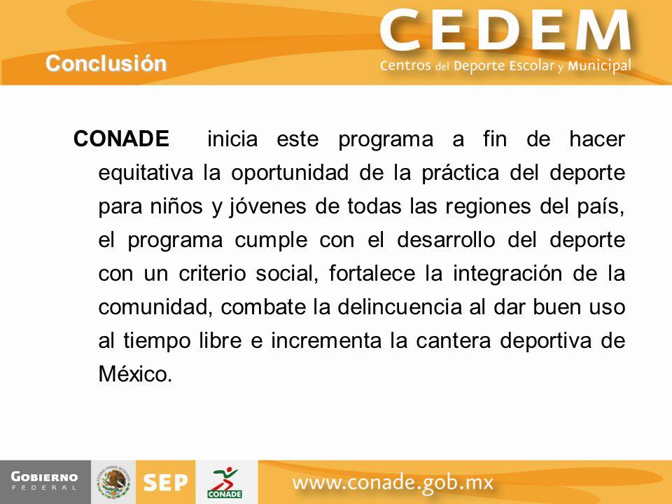 Conclusión CONADE inicia este programa a fin de hacer equitativa la oportunidad de la práctica del deporte para niños y jóvenes de todas las regiones del país, el programa cumple con el desarrollo del deporte con un criterio social, fortalece la integración de la comunidad, combate la delincuencia al dar buen uso al tiempo libre e incrementa la cantera deportiva de México.