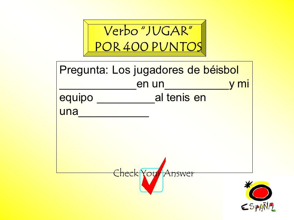 M.K.Klamer_2000_Revised 2002 Pregunta: Los jugadores de béisbol ____________en un__________y mi equipo _________al tenis en una___________ Check Your Answer Verbo JUGAR POR 400 PUNTOS