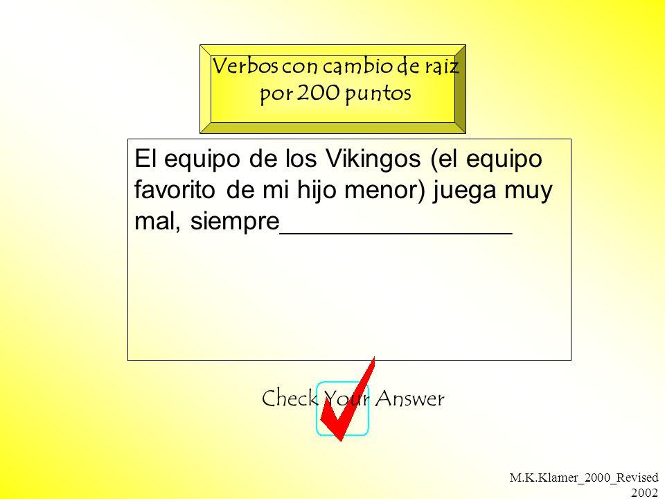 M.K.Klamer_2000_Revised 2002 El equipo de los Vikingos (el equipo favorito de mi hijo menor) juega muy mal, siempre________________ Check Your Answer Verbos con cambio de raiz por 200 puntos