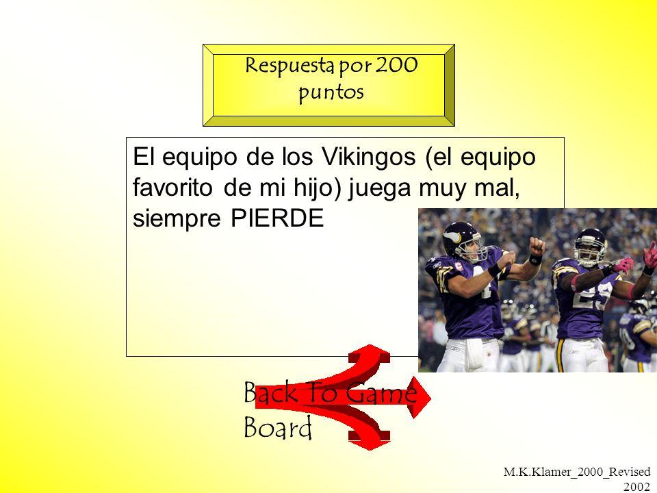 M.K.Klamer_2000_Revised 2002 El equipo de los Vikingos (el equipo favorito de mi hijo) juega muy mal, siempre PIERDE Back To Game Board Respuesta por 200 puntos
