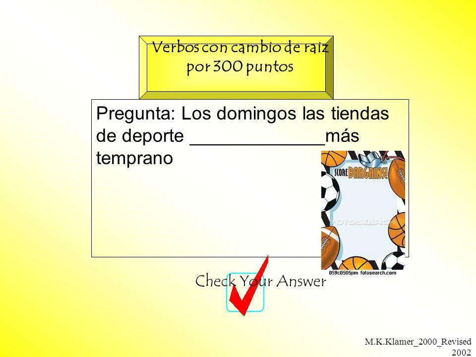 M.K.Klamer_2000_Revised 2002 Pregunta: Los domingos las tiendas de deporte _____________más temprano Check Your Answer Verbos con cambio de raiz por 300 puntos