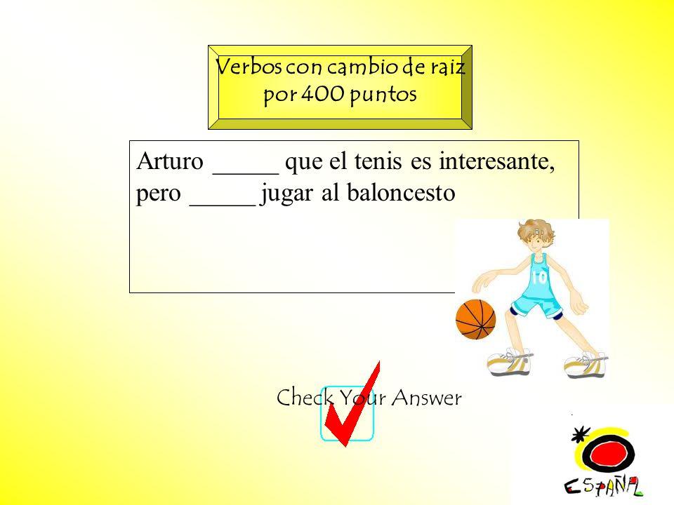 M.K.Klamer_2000_Revised 2002 Arturo _____ que el tenis es interesante, pero _____ jugar al baloncesto Check Your Answer Verbos con cambio de raiz por 400 puntos