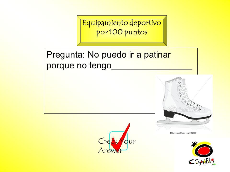 M.K.Klamer_2000_Revised 2002 Pregunta: No puedo ir a patinar porque no tengo________________ Check Your Answer Equipamiento deportivo por 100 puntos