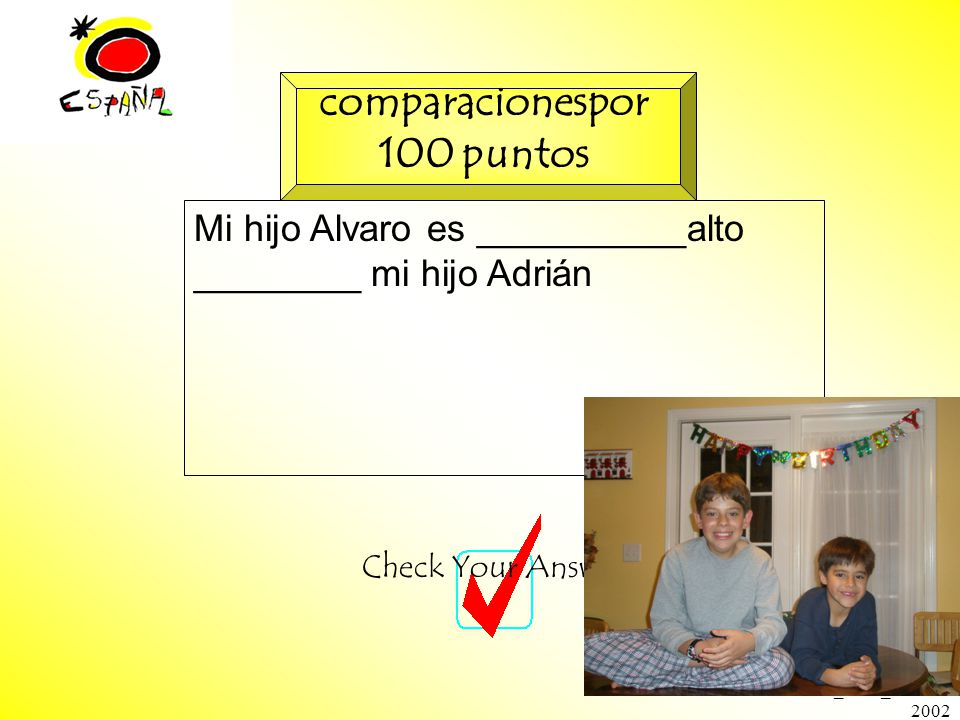 M.K.Klamer_2000_Revised 2002 Mi hijo Alvaro es __________alto ________ mi hijo Adrián Check Your Answer comparacionespor 100 puntos