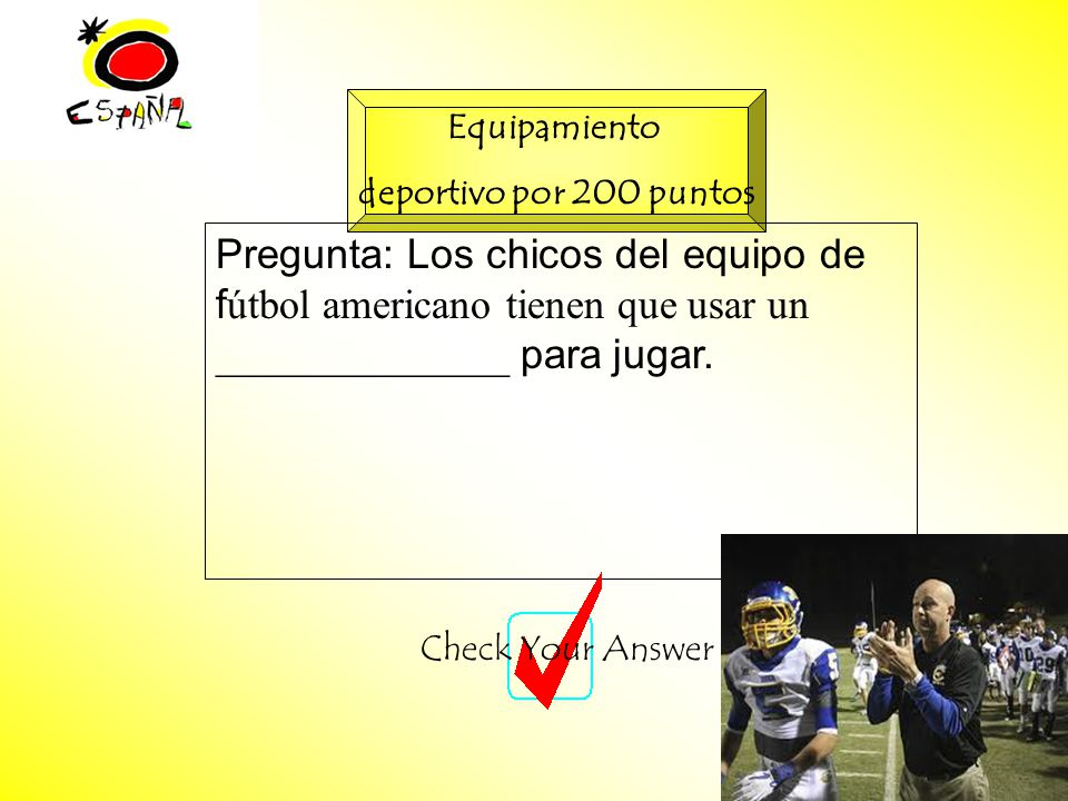 M.K.Klamer_2000_Revised 2002 Equipamiento deportivo por 200 puntos Pregunta: Los chicos del equipo de f útbol americano tienen que usar un ______________ para jugar.