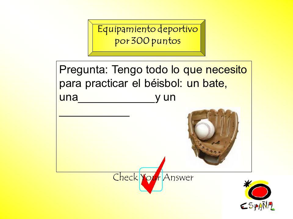 M.K.Klamer_2000_Revised 2002 Pregunta: Tengo todo lo que necesito para practicar el béisbol: un bate, una____________y un ___________ Check Your Answer Equipamiento deportivo por 300 puntos