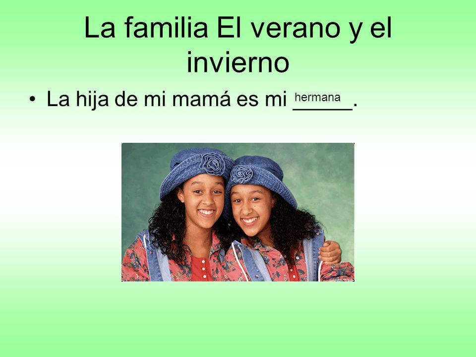 La familia El verano y el invierno La hija de mi mamá es mi _____. hermana
