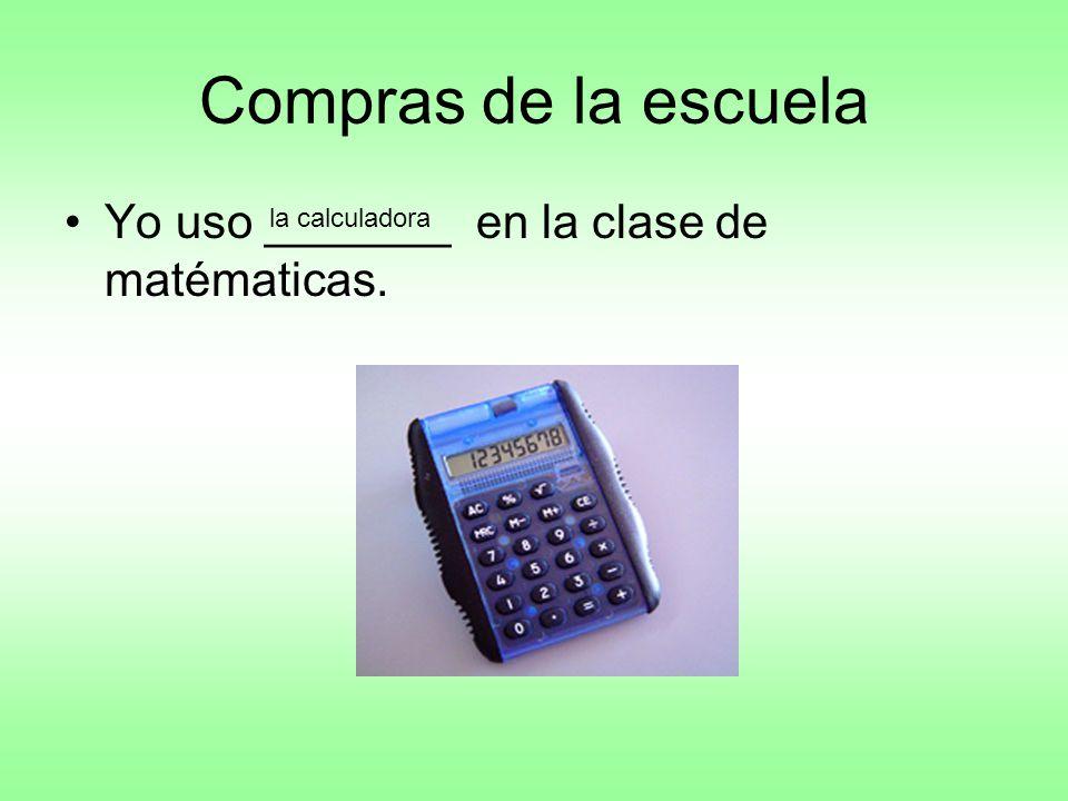 Compras de la escuela Yo uso _______ en la clase de matématicas. la calculadora