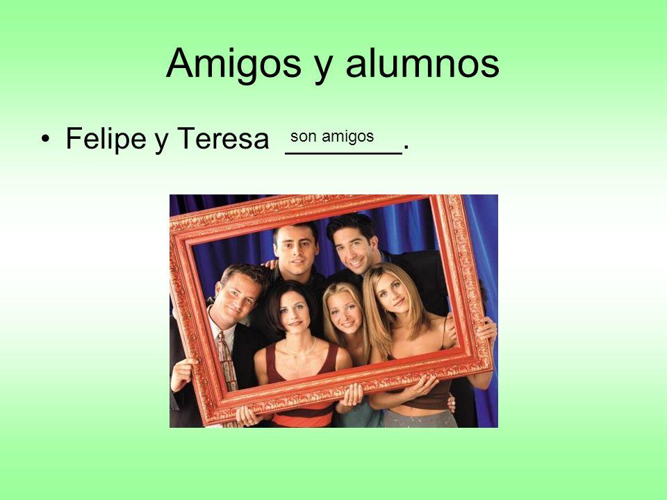 Amigos y alumnos Felipe y Teresa _______. son amigos