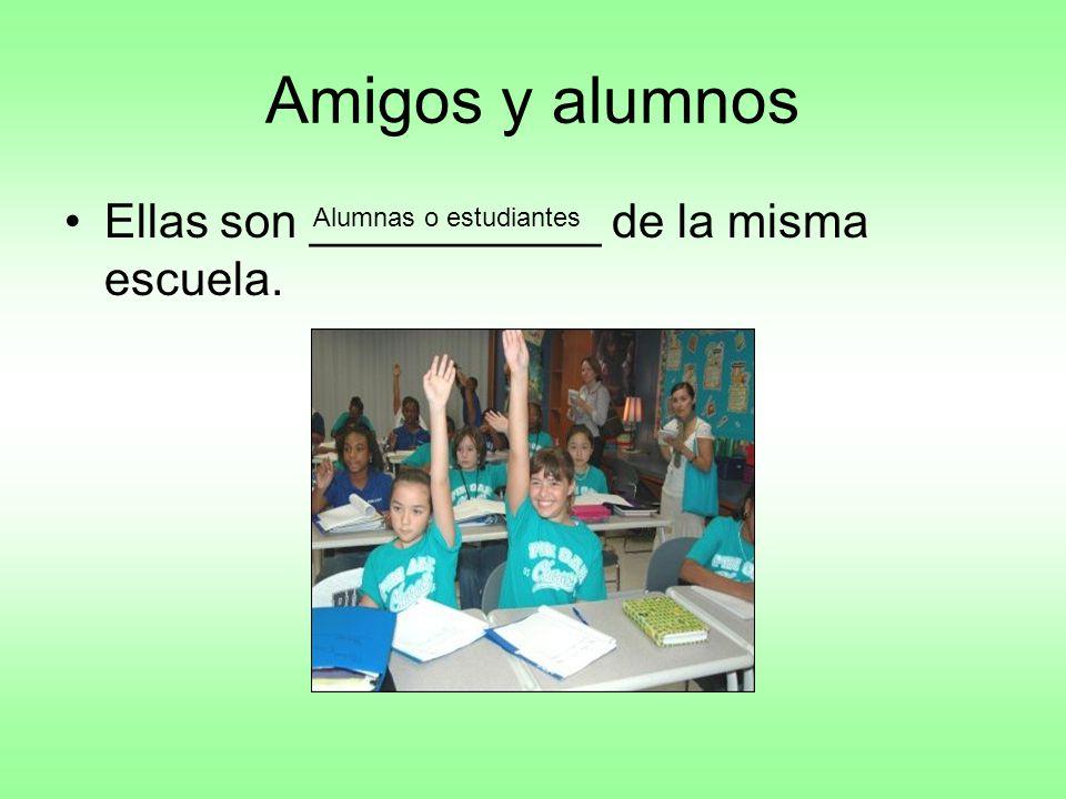 Amigos y alumnos Ellas son ___________ de la misma escuela. Alumnas o estudiantes