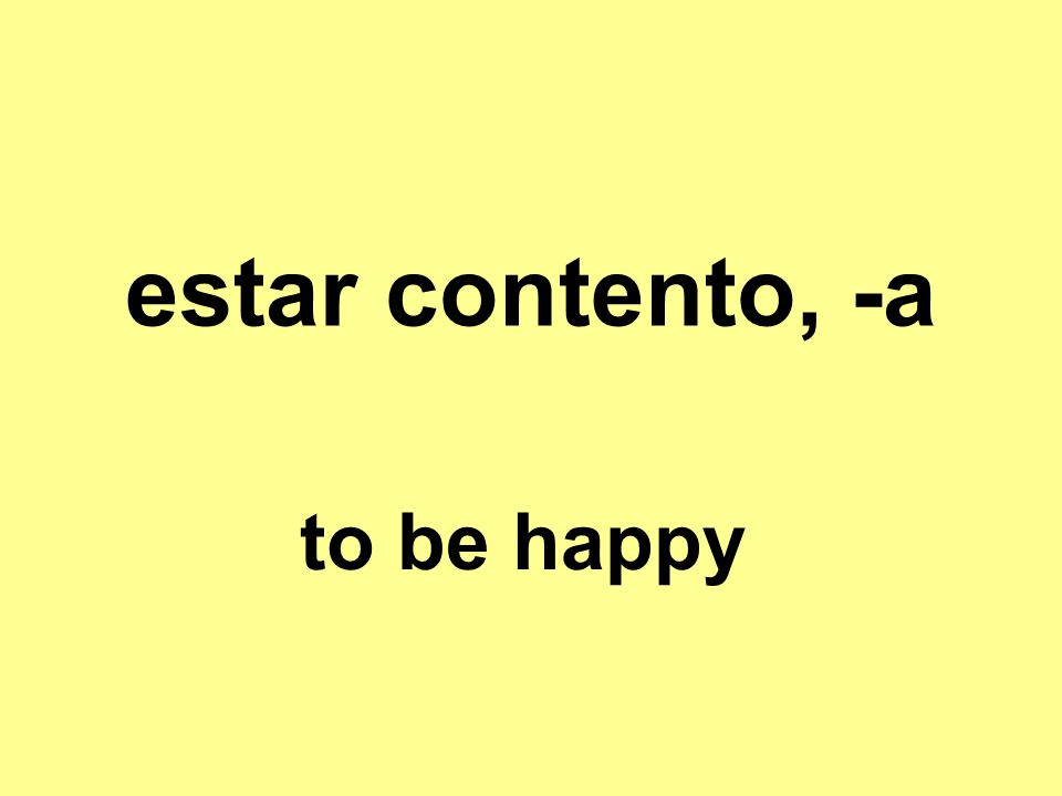 estar contento, -a to be happy