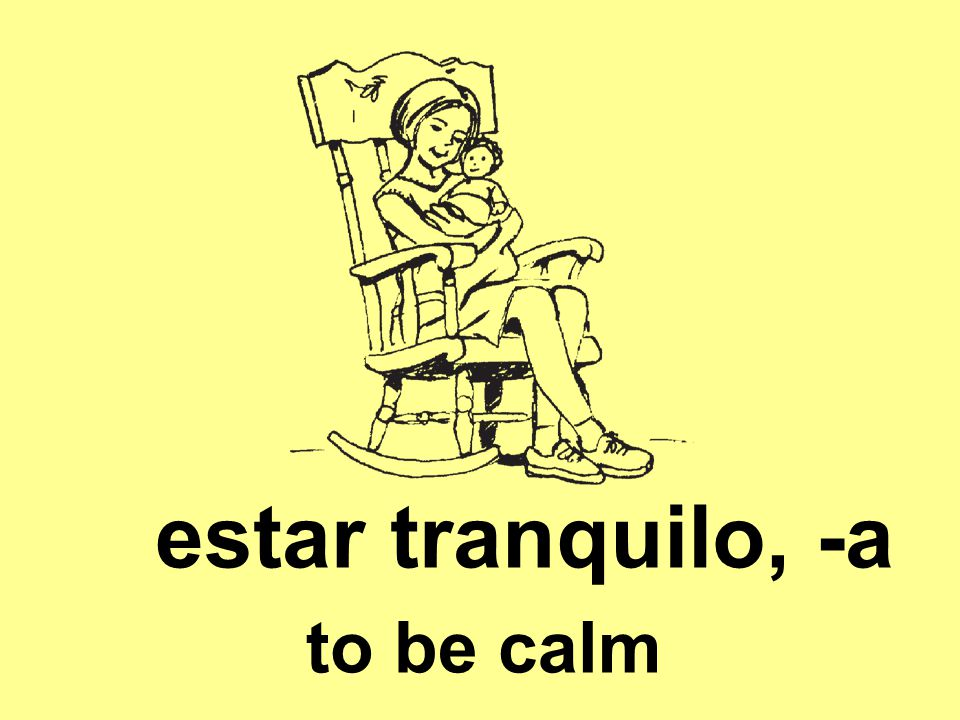 estar tranquilo, -a to be calm