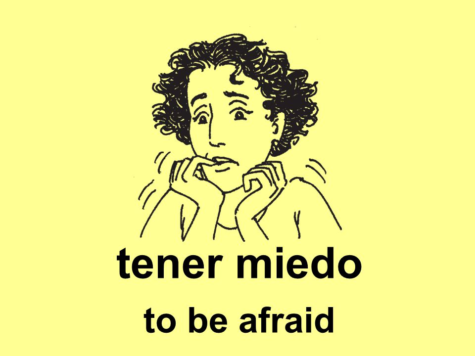 tener miedo to be afraid