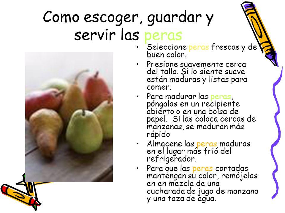 Como escoger, guardar y servir las peras Seleccione peras frescas y de buen color.