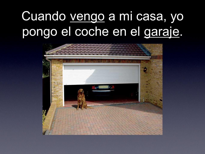 Cuando vengo a mi casa, yo pongo el coche en el garaje.