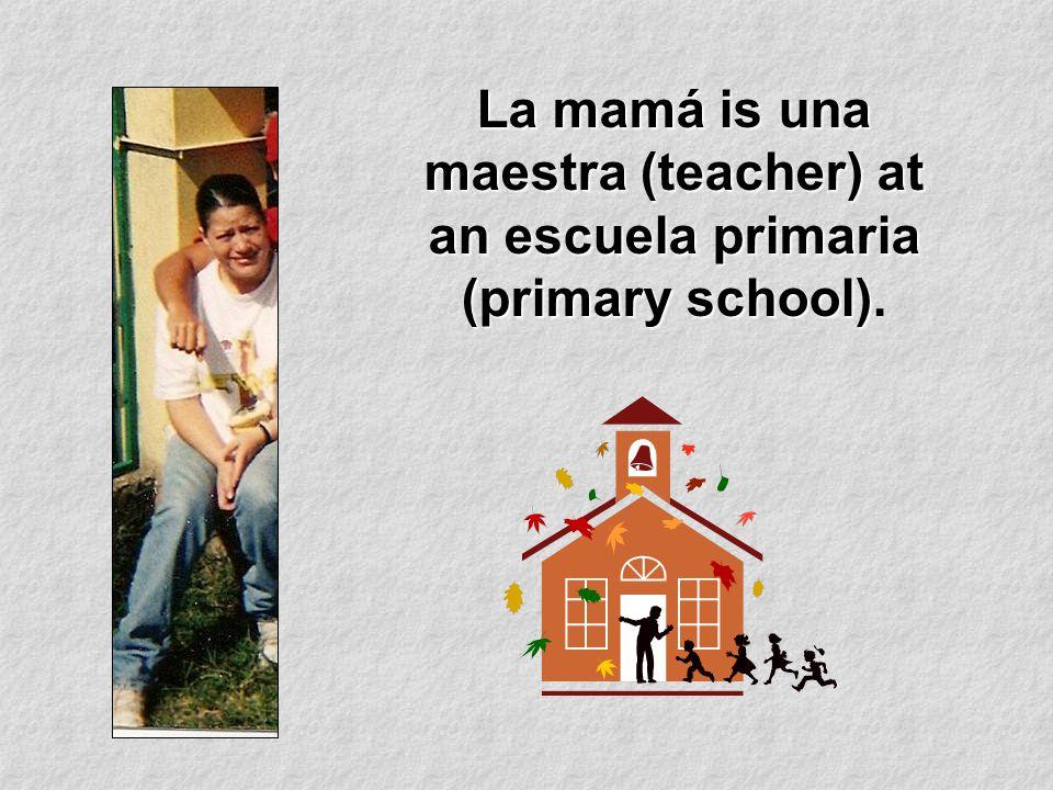 La mamá is una maestra (teacher) at an escuela primaria (primary school) La mamá is una maestra (teacher) at an escuela primaria (primary school).