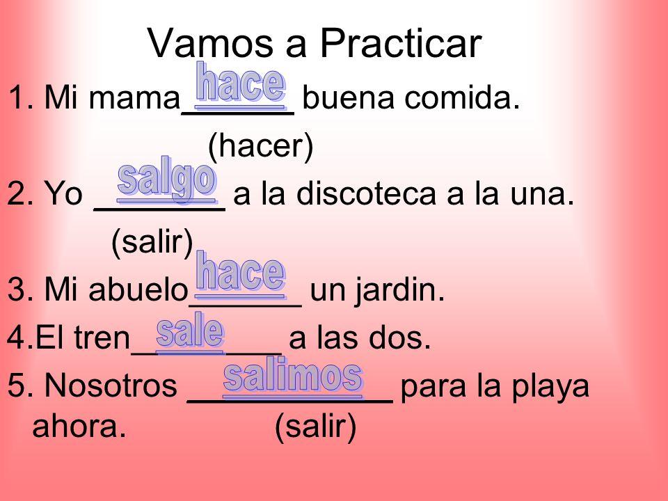 Vamos a Practicar 1. Mi mama______ buena comida. (hacer) 2.