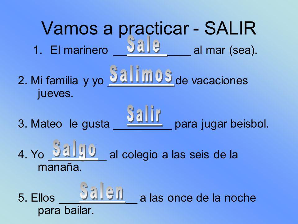 Vamos a practicar - SALIR 1.El marinero ____________ al mar (sea).