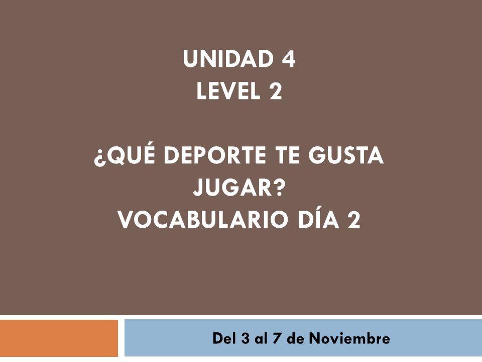UNIDAD 4 LEVEL 2 ¿QUÉ DEPORTE TE GUSTA JUGAR VOCABULARIO DÍA 2 Del 3 al 7 de Noviembre