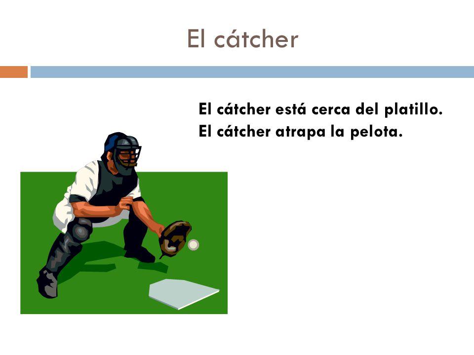 El cátcher El cátcher está cerca del platillo. El cátcher atrapa la pelota.