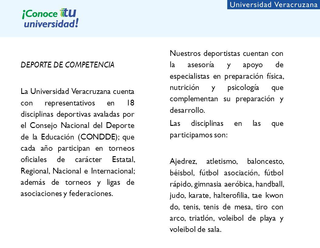 DEPORTE DE COMPETENCIA La Universidad Veracruzana cuenta con representativos en 18 disciplinas deportivas avaladas por el Consejo Nacional del Deporte de la Educación (CONDDE); que cada año participan en torneos oficiales de carácter Estatal, Regional, Nacional e Internacional; además de torneos y ligas de asociaciones y federaciones.