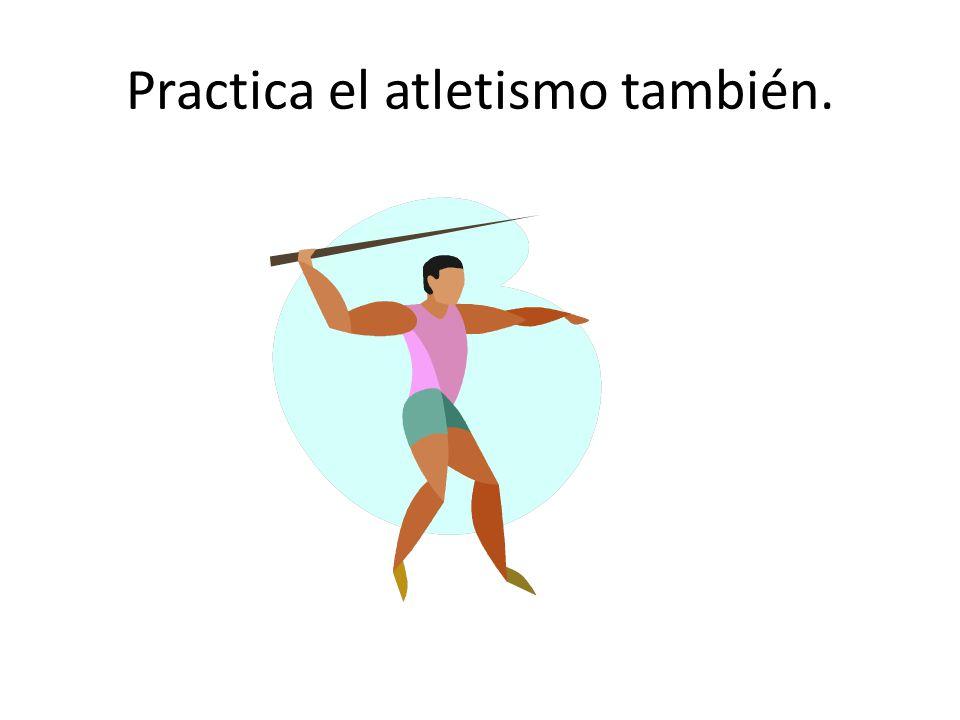 Practica el atletismo también.