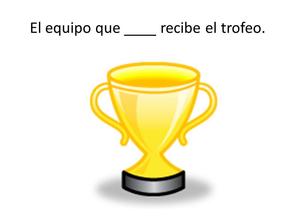El equipo que ____ recibe el trofeo.