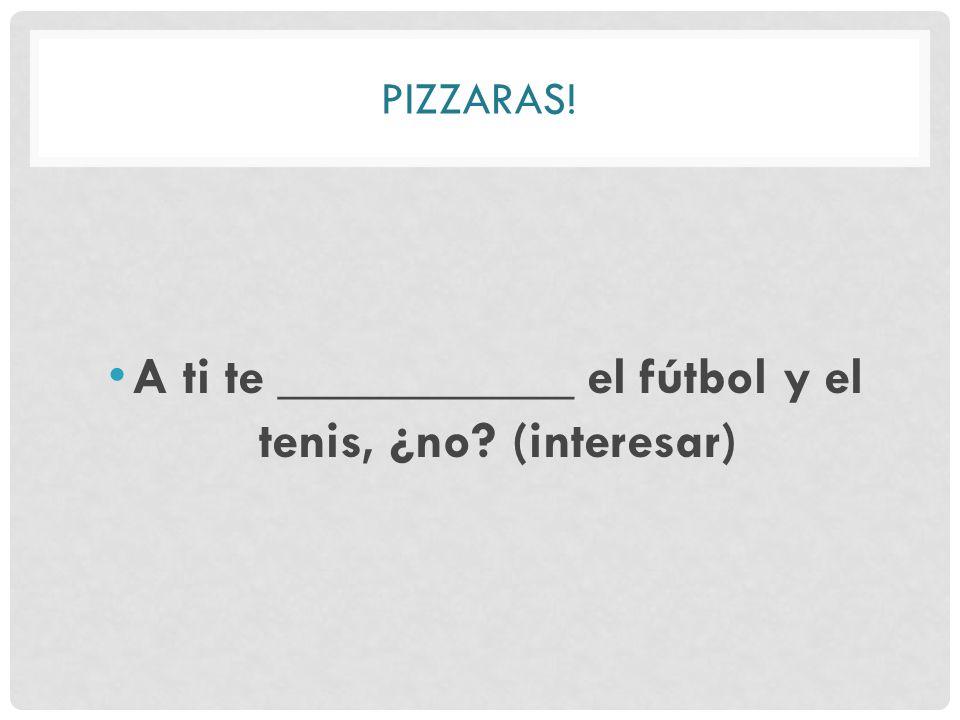 PIZZARAS! A ti te ___________ el fútbol y el tenis, ¿no (interesar)
