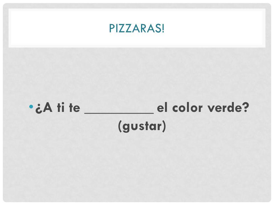 PIZZARAS! ¿A ti te _________ el color verde (gustar)