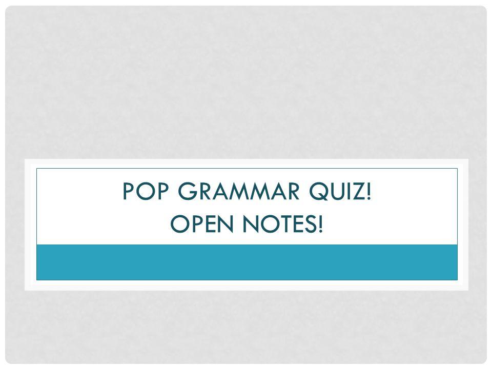 POP GRAMMAR QUIZ! OPEN NOTES!