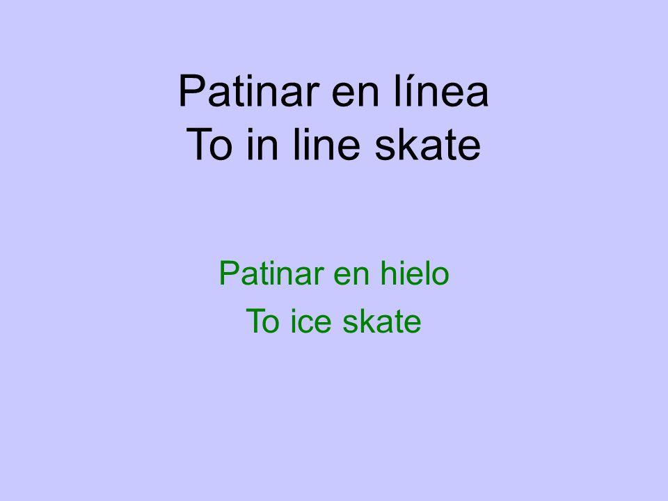 Patinar en línea To in line skate Patinar en hielo To ice skate
