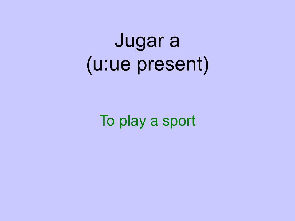Jugar a (u:ue present) To play a sport