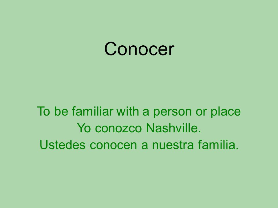 Conocer To be familiar with a person or place Yo conozco Nashville.