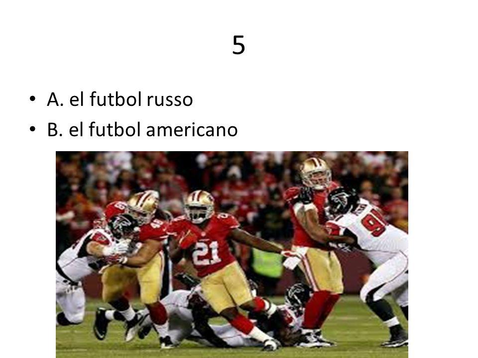 5 A. el futbol russo B. el futbol americano