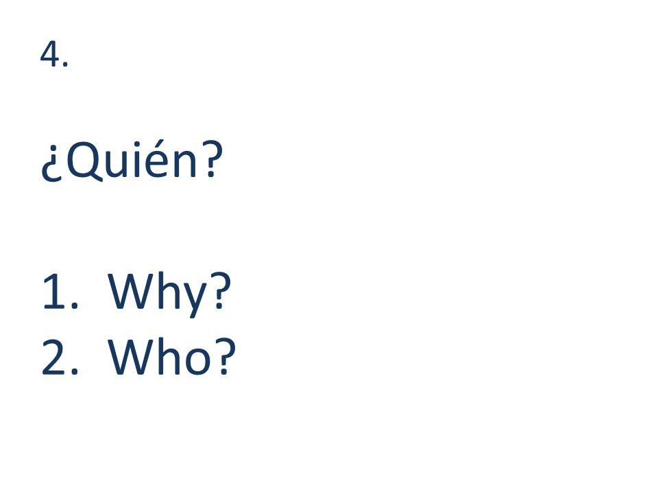 4. ¿Quién 1. Why 2. Who