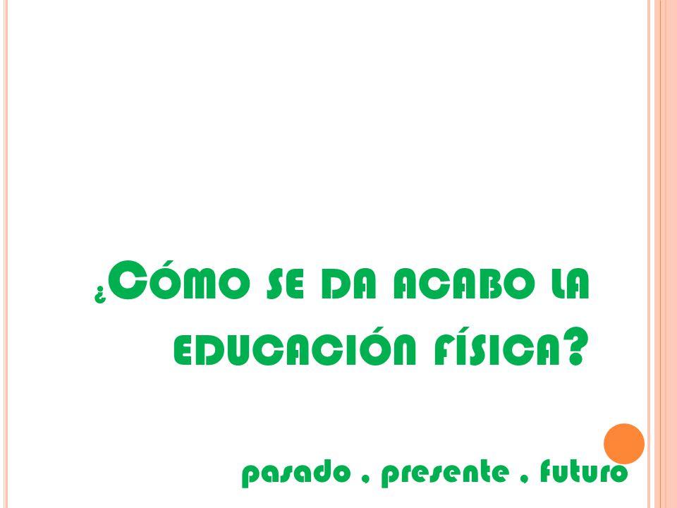 ¿ C ÓMO SE DA ACABO LA EDUCACIÓN FÍSICA pasado, presente, futuro