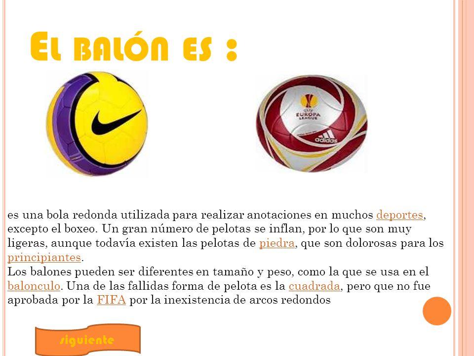 E L BALÓN ES : es una bola redonda utilizada para realizar anotaciones en muchos deportes, excepto el boxeo.