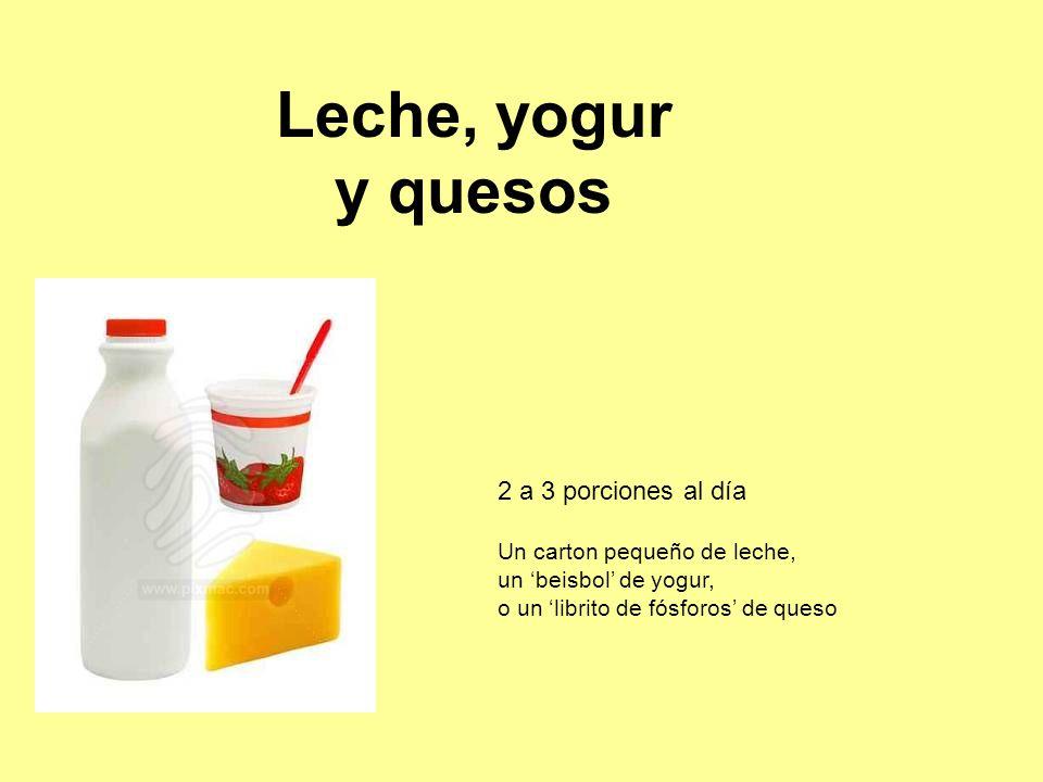 Leche, yogur y quesos 2 a 3 porciones al día Un carton pequeño de leche, un 'beisbol' de yogur, o un 'librito de fósforos' de queso