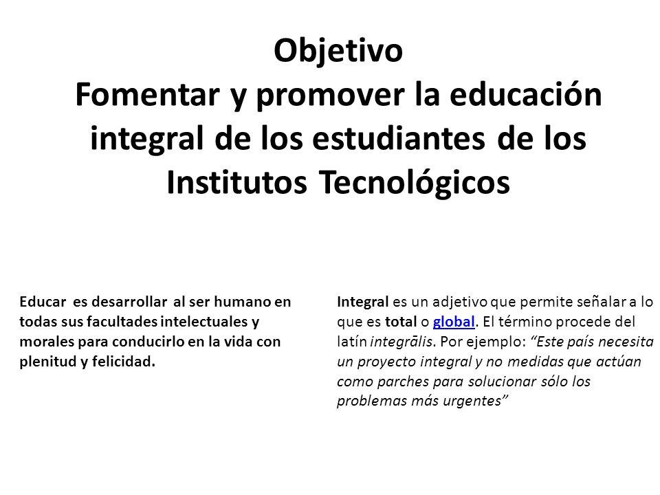 Objetivo Fomentar y promover la educación integral de los estudiantes de los Institutos Tecnológicos Educar es desarrollar al ser humano en todas sus facultades intelectuales y morales para conducirlo en la vida con plenitud y felicidad.