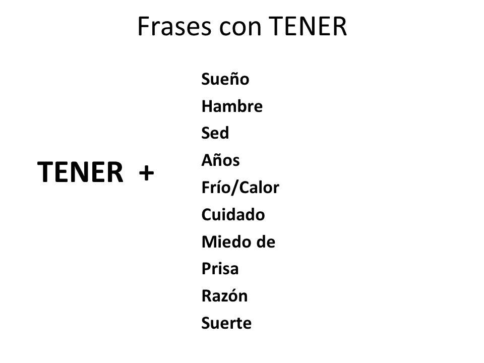 Frases con TENER Sueño Hambre Sed Años Frío/Calor Cuidado Miedo de Prisa Razón Suerte TENER +