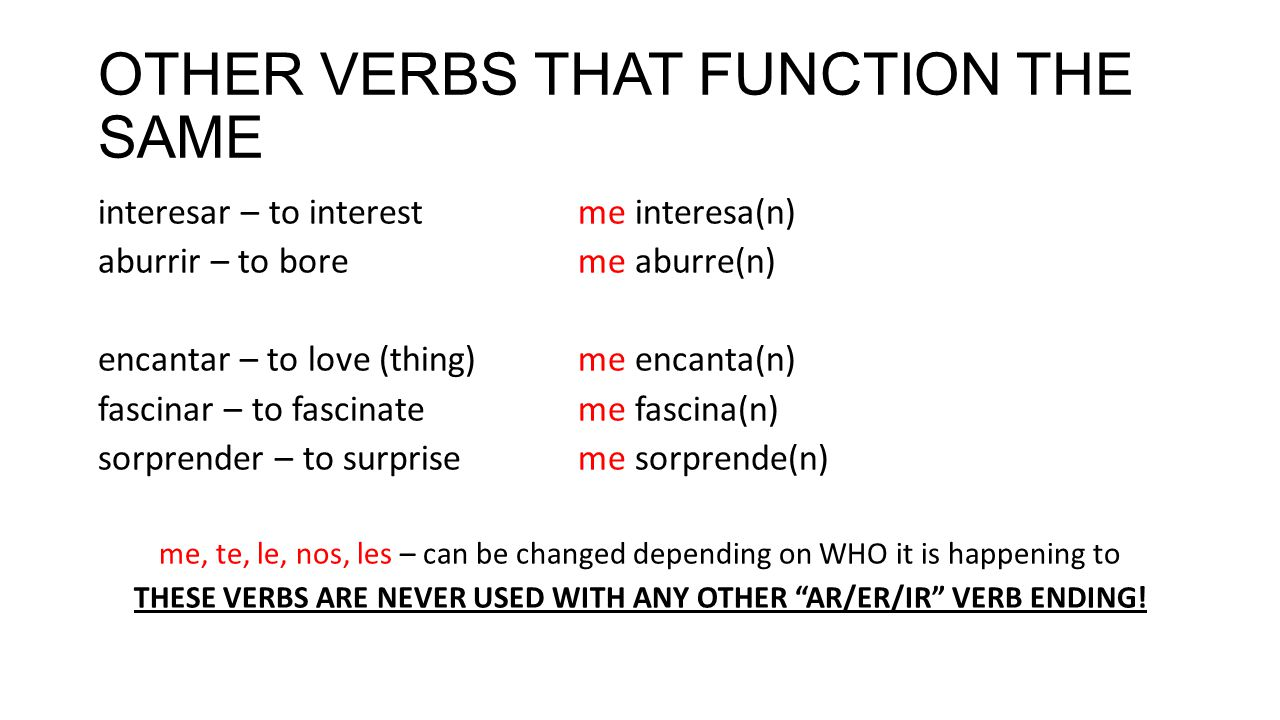 OTHER VERBS THAT FUNCTION THE SAME interesar – to interestme interesa(n) aburrir – to boreme aburre(n) encantar – to love (thing)me encanta(n) fascinar – to fascinateme fascina(n) sorprender – to surpriseme sorprende(n) me, te, le, nos, les – can be changed depending on WHO it is happening to THESE VERBS ARE NEVER USED WITH ANY OTHER AR/ER/IR VERB ENDING!