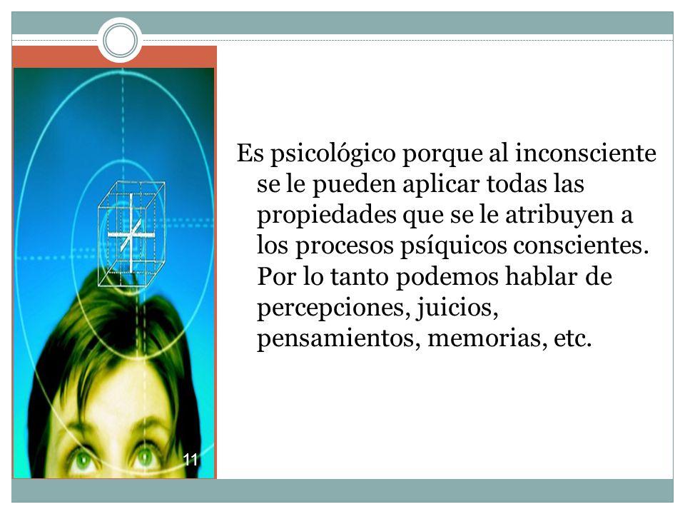 Es psicológico porque al inconsciente se le pueden aplicar todas las propiedades que se le atribuyen a los procesos psíquicos conscientes.