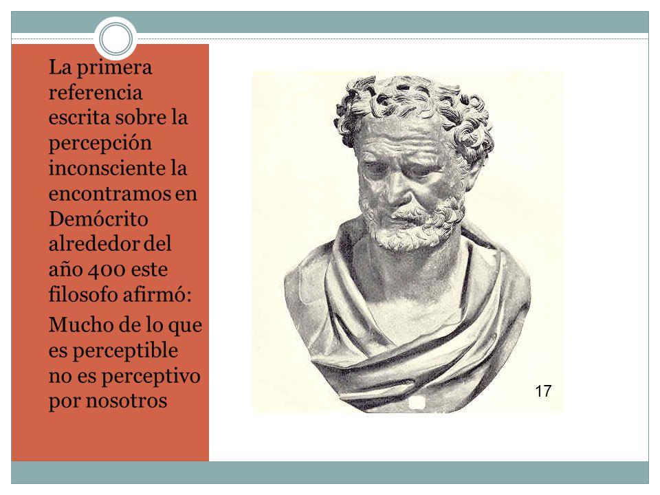 La primera referencia escrita sobre la percepción inconsciente la encontramos en Demócrito alrededor del año 400 este filosofo afirmó: Mucho de lo que es perceptible no es perceptivo por nosotros 17