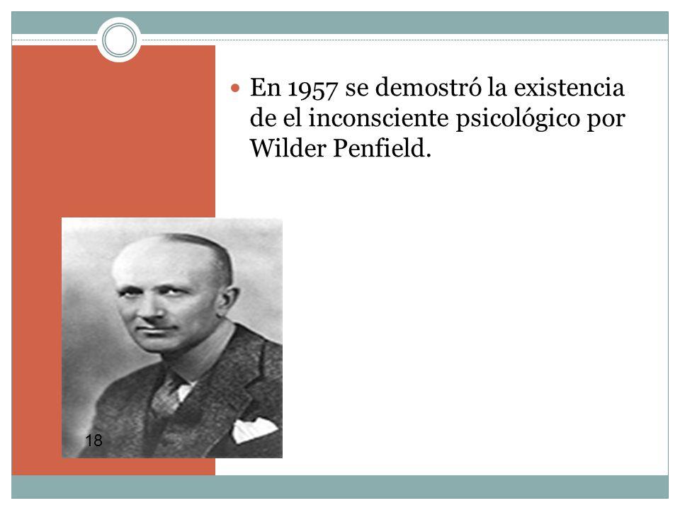 En 1957 se demostró la existencia de el inconsciente psicológico por Wilder Penfield. 18