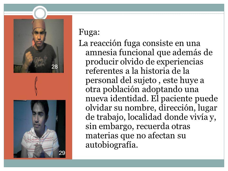 Fuga: La reacción fuga consiste en una amnesia funcional que además de producir olvido de experiencias referentes a la historia de la personal del sujeto, este huye a otra población adoptando una nueva identidad.