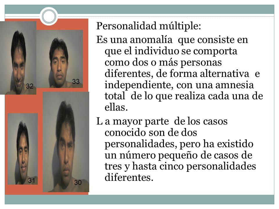 Personalidad múltiple: Es una anomalía que consiste en que el individuo se comporta como dos o más personas diferentes, de forma alternativa e independiente, con una amnesia total de lo que realiza cada una de ellas.