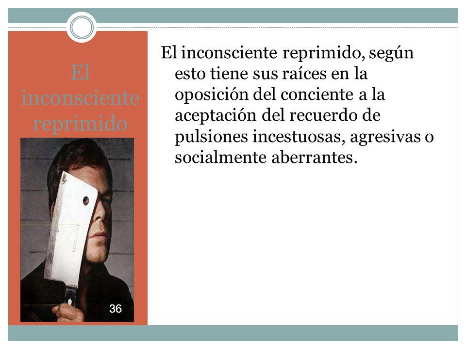El inconsciente reprimido El inconsciente reprimido, según esto tiene sus raíces en la oposición del conciente a la aceptación del recuerdo de pulsiones incestuosas, agresivas o socialmente aberrantes.