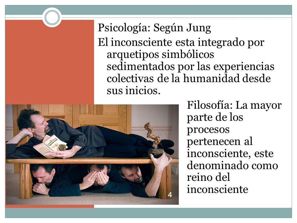 Psicología: Según Jung El inconsciente esta integrado por arquetipos simbólicos sedimentados por las experiencias colectivas de la humanidad desde sus inicios.