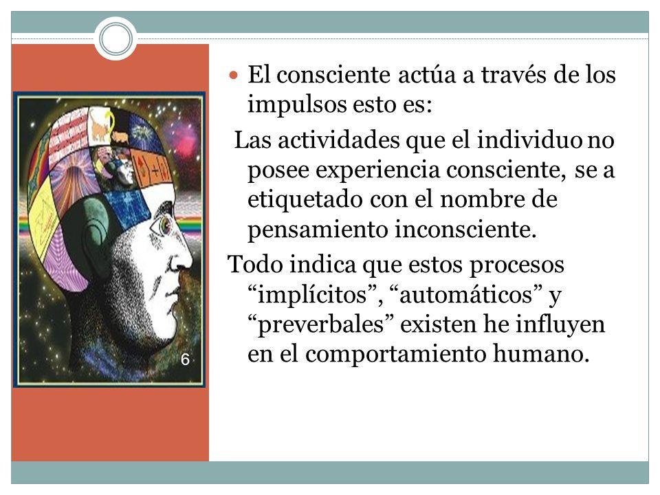 El consciente actúa a través de los impulsos esto es: Las actividades que el individuo no posee experiencia consciente, se a etiquetado con el nombre de pensamiento inconsciente.